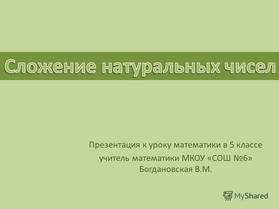 Презентация к уроку математики в 5 классе учитель математики МКОУ «СОШ 6» Богдановская В.М.