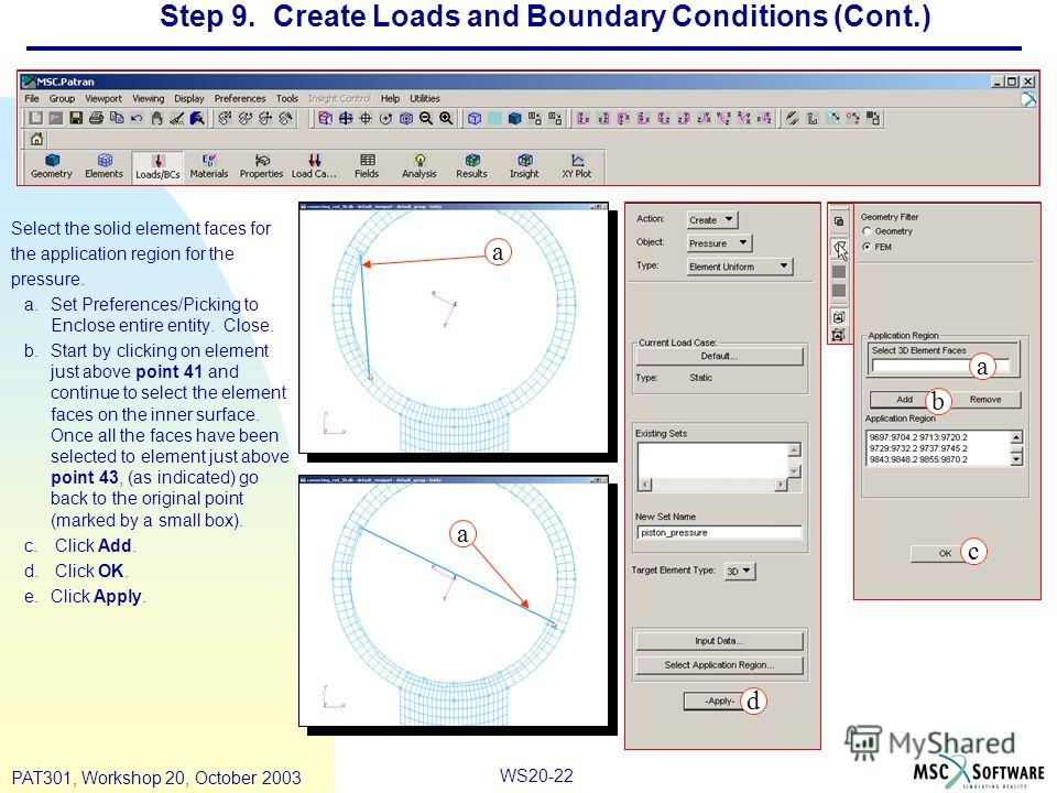 WS20-22 PAT301, Workshop 20, October 2003 Step 9. Create Loads and Boundary Conditions (Cont.) Select the solid element faces for the application region for the pressure. a.Set Preferences/Picking to Enclose entire entity. Close. b.Start by clicking