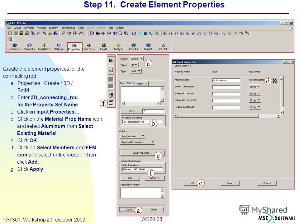 WS20-28 PAT301, Workshop 20, October 2003 Step 11. Create Element Properties Create the element properties for the connecting rod. a. Properties : Create / 3D / Solid. b. Enter 3D_connecting_rod for the Property Set Name. c. Click on Input Properties