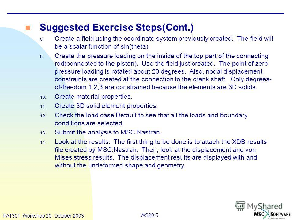 WS20-5 PAT301, Workshop 20, October 2003 n Suggested Exercise Steps(Cont.) 8. Create a field using the coordinate system previously created. The field will be a scalar function of sin(theta). 9. Create the pressure loading on the inside of the top pa