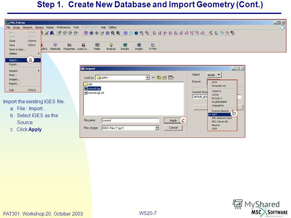 WS20-7 PAT301, Workshop 20, October 2003 Step 1. Create New Database and Import Geometry (Cont.) Import the existing IGES file. a. File : Import… b. Select IGES as the Source. c. Click Apply. a b c