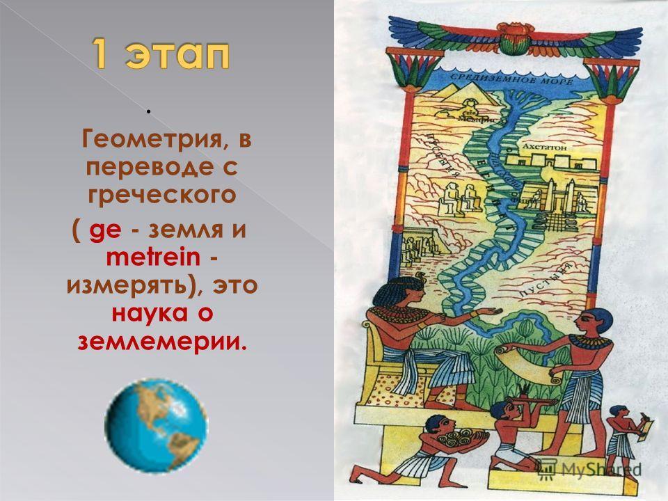 . Геометрия, в переводе с греческого ( ge - земля и metrein - измерять), это наука о землемерии.
