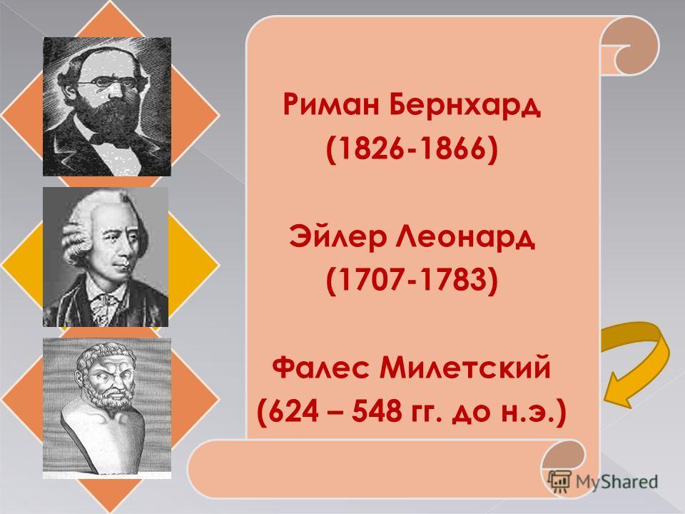 Риман Бернхард (1826-1866) Эйлер Леонард (1707-1783) Фалес Милетский (624 – 548 гг. до н.э.)