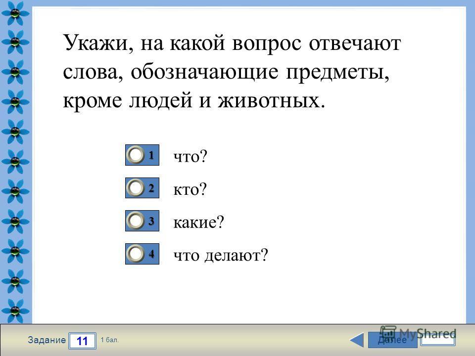 FokinaLida.75@mail.ru Далее 11 Задание 1 бал. 1111 2222 3333 4444 Укажи, на какой вопрос отвечают слова, обозначающие предметы, кроме людей и животных. что? кто? какие? что делают?