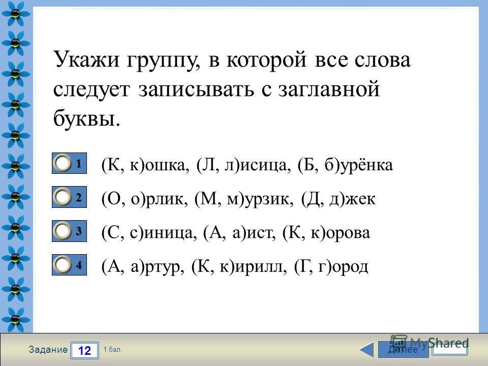 FokinaLida.75@mail.ru Далее 12 Задание 1 бал. 1111 2222 3333 4444 Укажи группу, в которой все слова следует записывать с заглавной буквы. (К, к)ошка, (Л, л)исица, (Б, б)урёнка (О, о)рлик, (М, м)урзик, (Д, д)жек (С, с)иница, (А, а)ист, (К, к)орова (А,