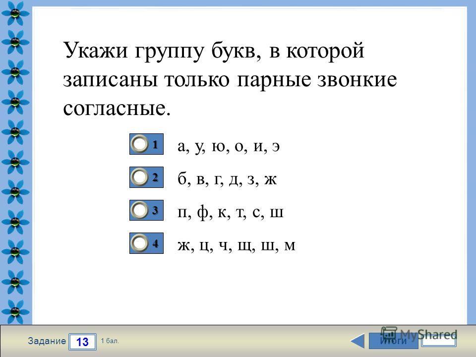 FokinaLida.75@mail.ru Итоги 13 Задание 1 бал. 1111 2222 3333 4444 Укажи группу букв, в которой записаны только парные звонкие согласные. а, у, ю, о, и, э б, в, г, д, з, ж п, ф, к, т, с, ш ж, ц, ч, щ, ш, м