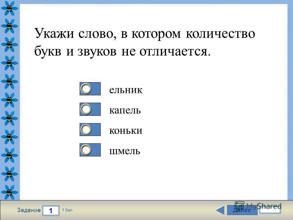 FokinaLida.75@mail.ru Далее 1 Задание 1 бал. 1111 2222 3333 4444 Укажи слово, в котором количество букв и звуков не отличается. ельник капель коньки шмель