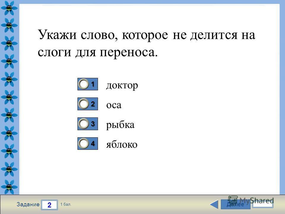 FokinaLida.75@mail.ru Далее 2 Задание 1 бал. 1111 2222 3333 4444 Укажи слово, которое не делится на слоги для переноса. доктор оса рыбка яблоко