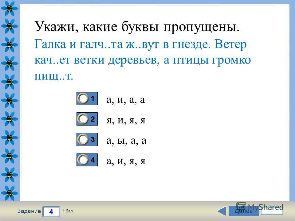 FokinaLida.75@mail.ru Далее 4 Задание 1 бал. 1111 2222 3333 4444 Укажи, какие буквы пропущены. а, и, а, а я, и, я, я а, ы, а, а а, и, я, я Галка и галч..та ж..вут в гнезде. Ветер кач..ет ветки деревьев, а птицы громко пищ..т.