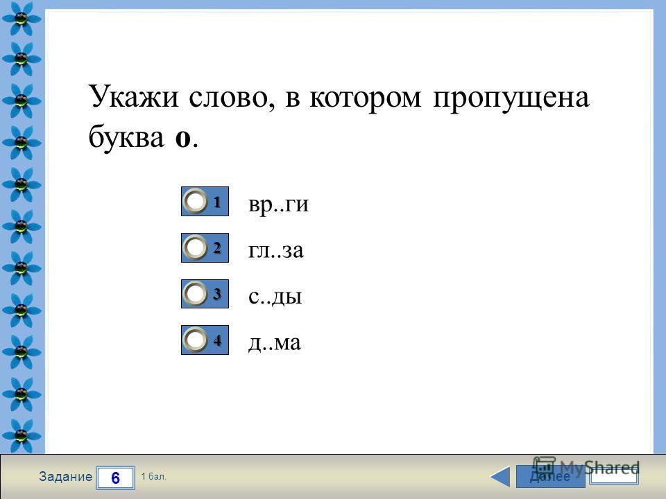 FokinaLida.75@mail.ru Далее 6 Задание 1 бал. 1111 2222 3333 4444 Укажи слово, в котором пропущена буква о. вр..ги гл..за с..ды д..ма