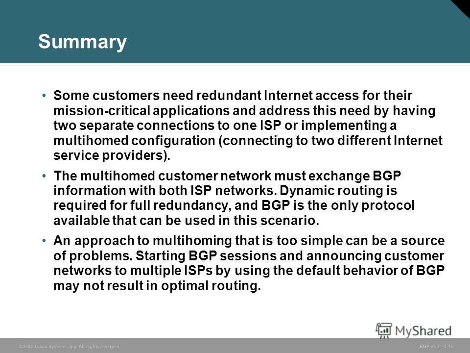 © 2005 Cisco Systems, Inc. All rights reserved. BGP v3.23-13 Summary Some customers need redundant Internet access for their mission-critical applications and address this need by having two separate connections to one ISP or implementing a multihome