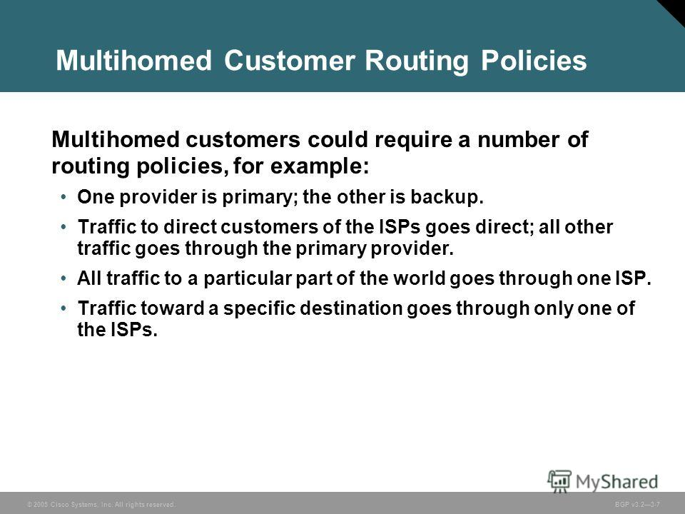 © 2005 Cisco Systems, Inc. All rights reserved. BGP v3.23-7 Multihomed customers could require a number of routing policies, for example: One provider is primary; the other is backup. Traffic to direct customers of the ISPs goes direct; all other tra