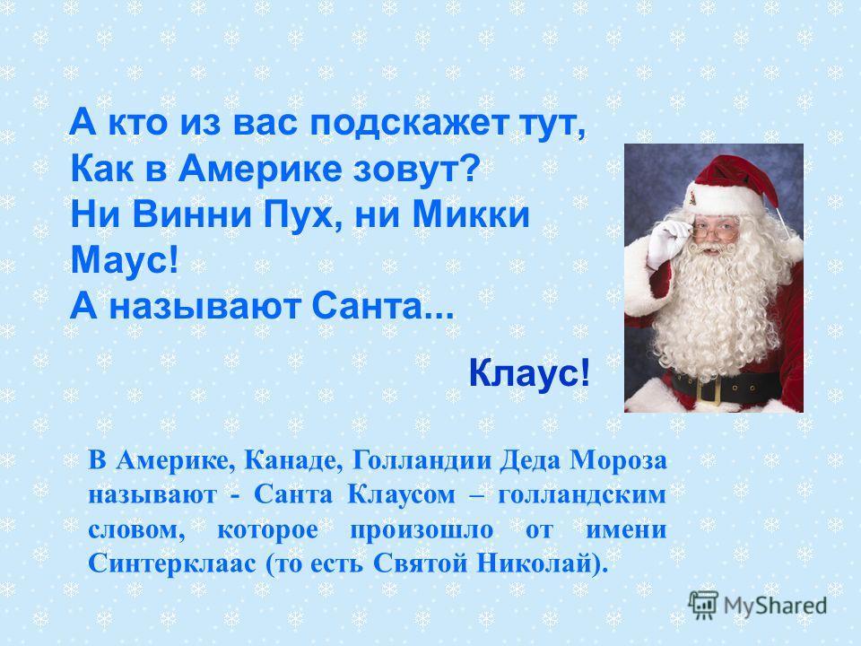 А кто из вас подскажет тут, Как в Америке зовут? Ни Винни Пух, ни Микки Маус! А называют Санта... Клаус! В Америке, Канаде, Голландии Деда Мороза называют - Санта Клаусом – голландским словом, которое произошло от имени Синтерклаас (то есть Святой Ни