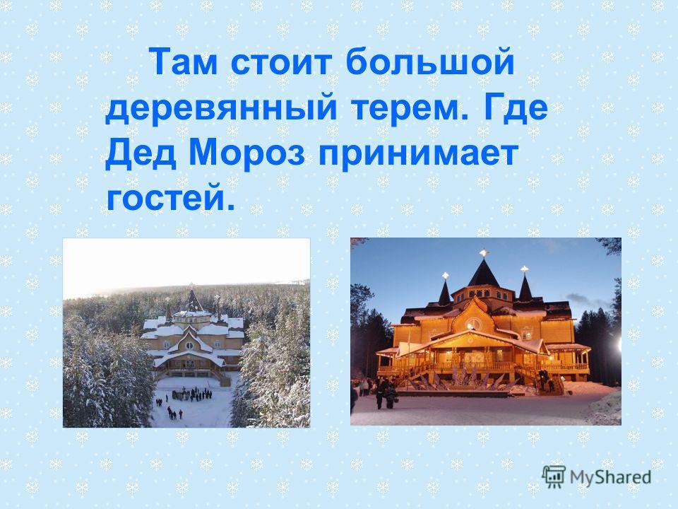 Там стоит большой деревянный терем. Где Дед Мороз принимает гостей.