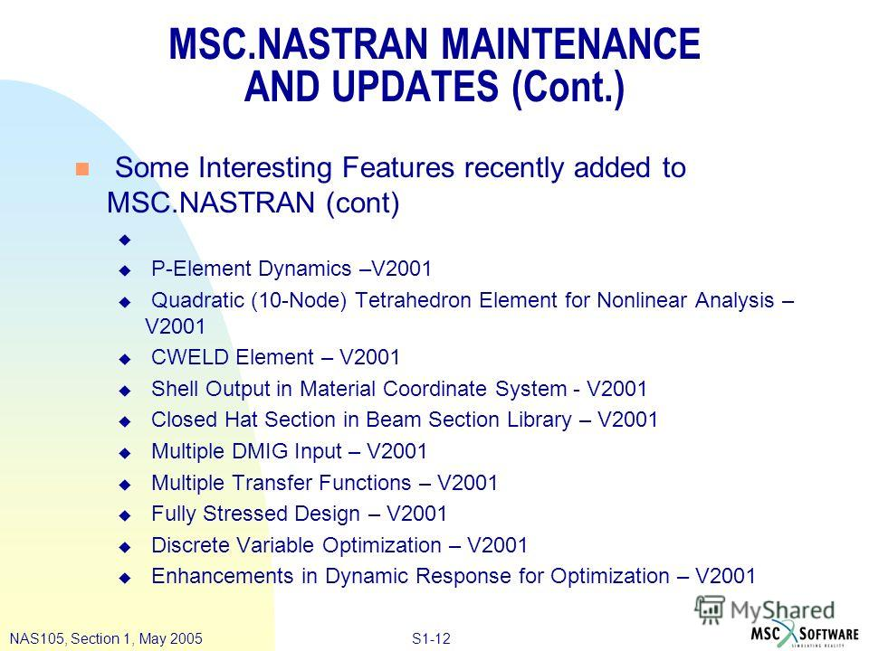S1-12NAS105, Section 1, May 2005 MSC.NASTRAN MAINTENANCE AND UPDATES (Cont.) n Some Interesting Features recently added to MSC.NASTRAN (cont) u u P-Element Dynamics –V2001 u Quadratic (10-Node) Tetrahedron Element for Nonlinear Analysis – V2001 u CWE