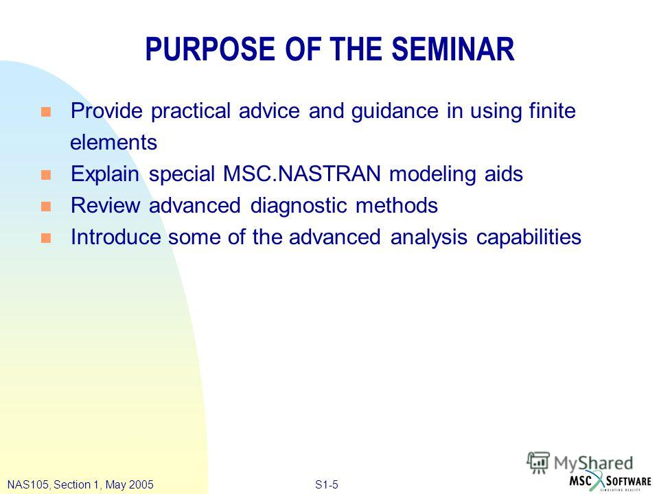 S1-5NAS105, Section 1, May 2005 PURPOSE OF THE SEMINAR n Provide practical advice and guidance in using finite elements n Explain special MSC.NASTRAN modeling aids n Review advanced diagnostic methods n Introduce some of the advanced analysis capabil