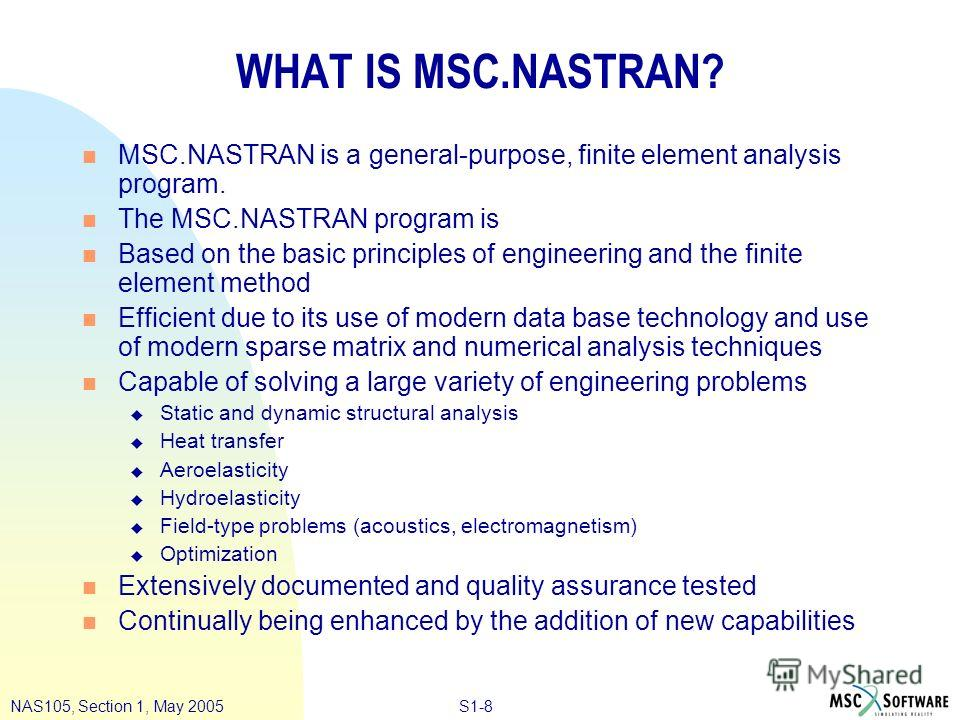 S1-8NAS105, Section 1, May 2005 WHAT IS MSC.NASTRAN? n MSC.NASTRAN is a general-purpose, finite element analysis program. n The MSC.NASTRAN program is n Based on the basic principles of engineering and the finite element method n Efficient due to its