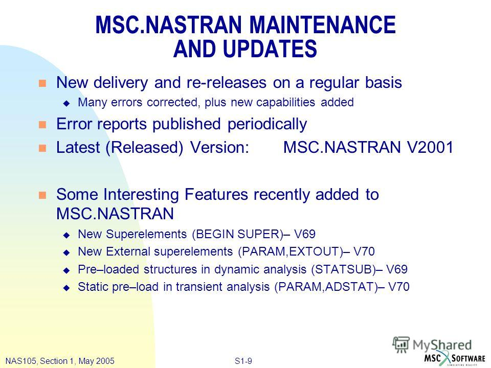S1-9NAS105, Section 1, May 2005 MSC.NASTRAN MAINTENANCE AND UPDATES n New delivery and re-releases on a regular basis u Many errors corrected, plus new capabilities added n Error reports published periodically n Latest (Released) Version:MSC.NASTRAN