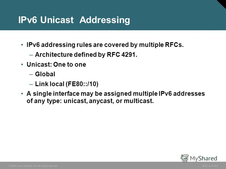 © 2006 Cisco Systems, Inc. All rights reserved. BSCI v3.08-8 IPv6 Unicast Addressing IPv6 addressing rules are covered by multiple RFCs. –Architecture defined by RFC 4291. Unicast: One to one –Global –Link local (FE80::/10) A single interface may be