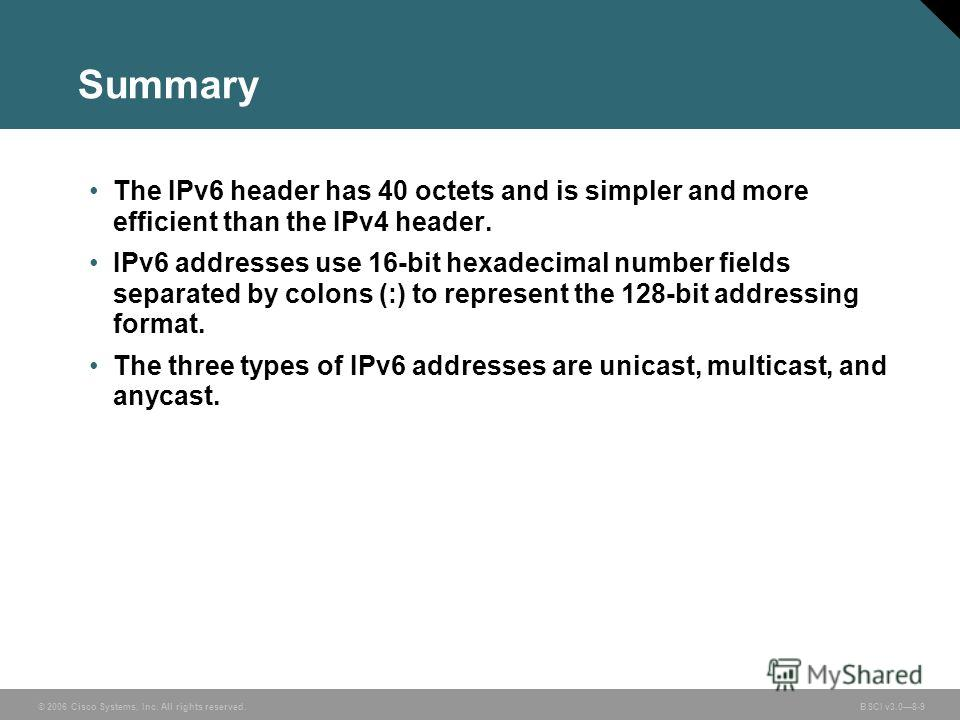 © 2006 Cisco Systems, Inc. All rights reserved. BSCI v3.08-9 Summary The IPv6 header has 40 octets and is simpler and more efficient than the IPv4 header. IPv6 addresses use 16-bit hexadecimal number fields separated by colons (:) to represent the 12