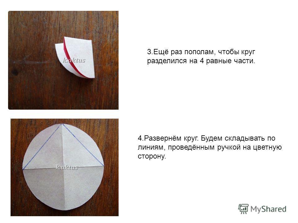 3.Ещё раз пополам, чтобы круг разделился на 4 равные части. 4.Развернём круг. Будем складывать по линиям, проведённым ручкой на цветную сторону.