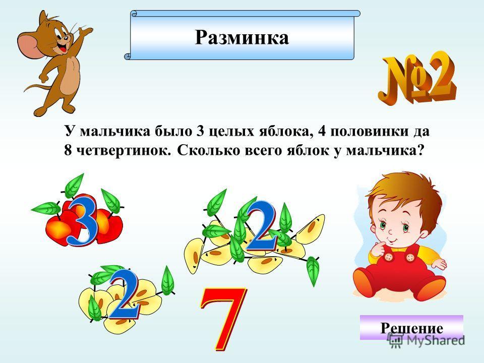 Разминка Решение У мальчика было 3 целых яблока, 4 половинки да 8 четвертинок. Сколько всего яблок у мальчика?