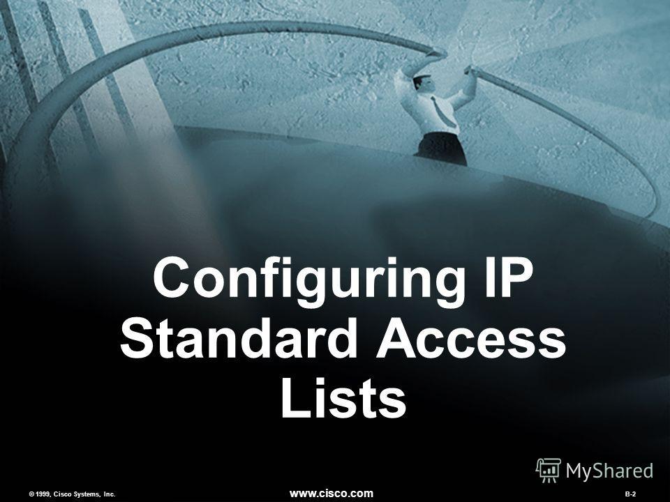 © 1999, Cisco Systems, Inc. www.cisco.com MCNS v2.0B-2 © 1999, Cisco Systems, Inc. www.cisco.com B-2 Configuring IP Standard Access Lists