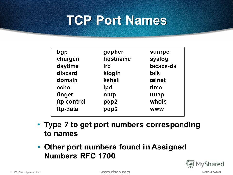 © 1999, Cisco Systems, Inc. www.cisco.com MCNS v2.0B-22 bgpgophersunrpc chargenhostnamesyslog daytimeirctacacs-ds discardklogintalk domainkshelltelnet echolpdtime fingernntpuucp ftp controlpop2whois ftp-datapop3www Type ? to get port numbers correspo