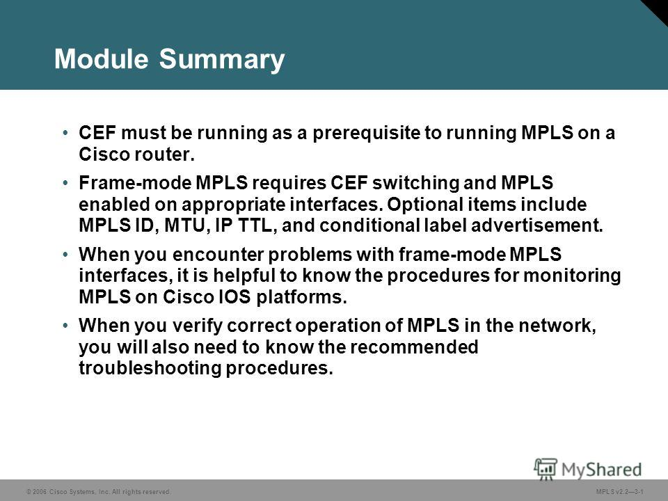 © 2006 Cisco Systems, Inc. All rights reserved. MPLS v2.23-1 Module Summary CEF must be running as a prerequisite to running MPLS on a Cisco router. Frame-mode MPLS requires CEF switching and MPLS enabled on appropriate interfaces. Optional items inc