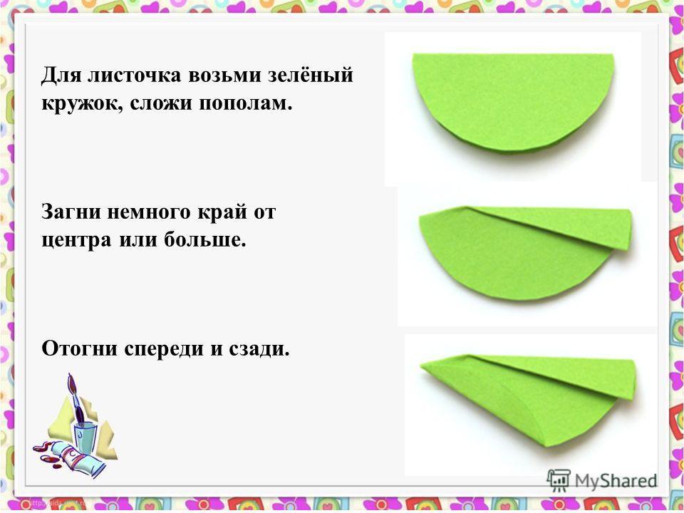 Для листочка возьми зелёный кружок, сложи пополам. Загни немного край от центра или больше. Отогни спереди и сзади.