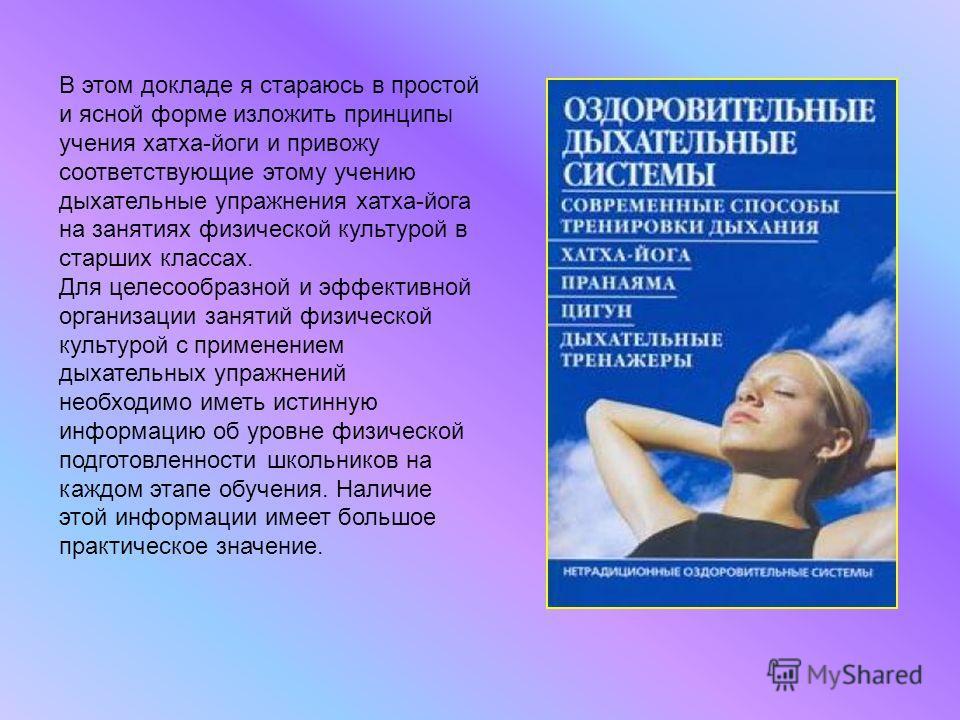 В этом докладе я стараюсь в простой и ясной форме изложить принципы учения хатха-йоги и привожу соответствующие этому учению дыхательные упражнения хатха-йога на занятиях физической культурой в старших классах. Для целесообразной и эффективной органи