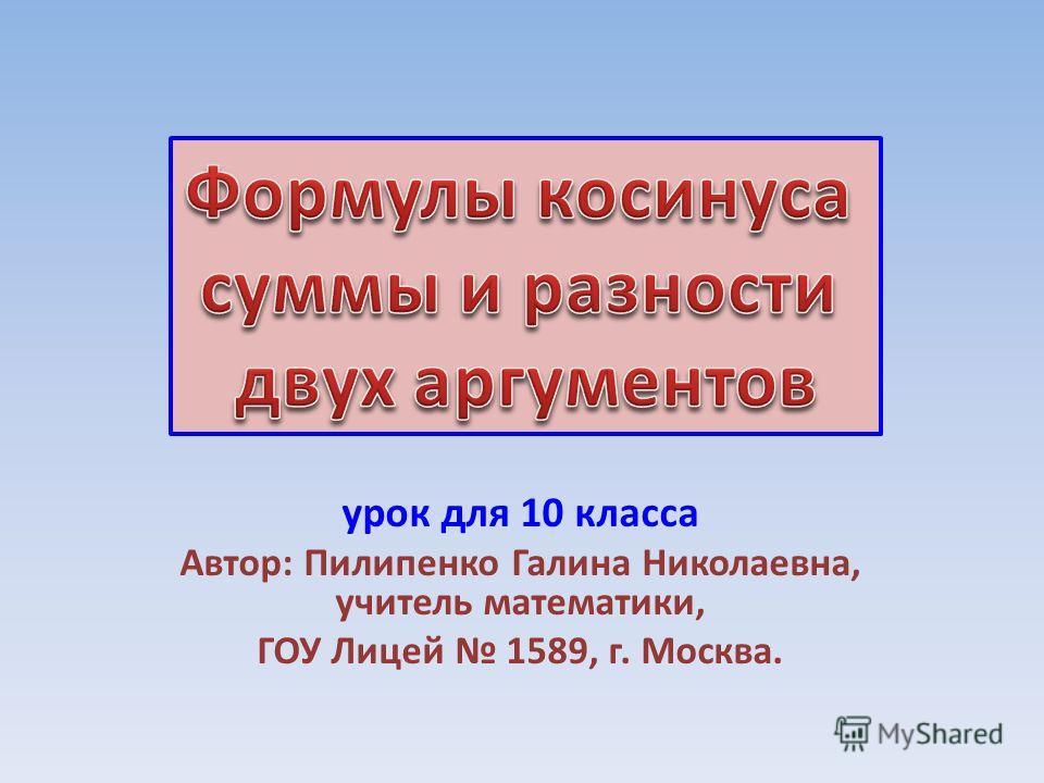 урок для 10 класса Автор: Пилипенко Галина Николаевна, учитель математики, ГОУ Лицей 1589, г. Москва.