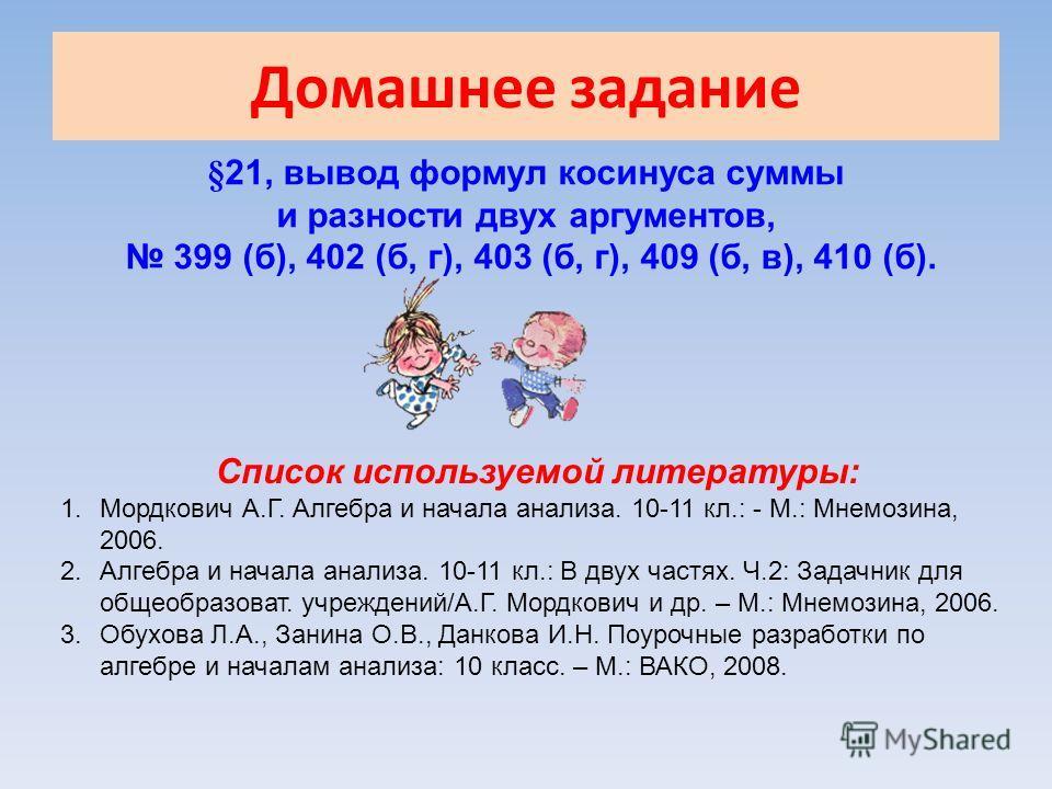 Домашнее задание §21, вывод формул косинуса суммы и разности двух аргументов, 399 (б), 402 (б, г), 403 (б, г), 409 (б, в), 410 (б). Список используемой литературы: 1. Мордкович А.Г. Алгебра и начала анализа. 10-11 кл.: - М.: Мнемозина, 2006. 2. Алгеб