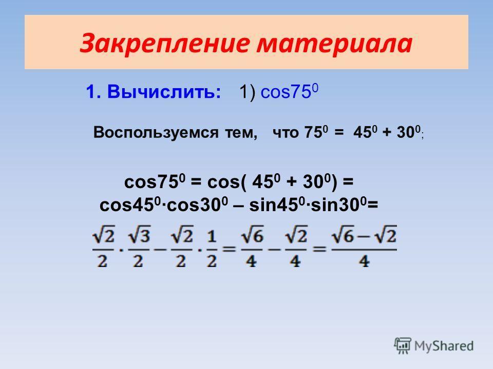 Закрепление материала 1. Вычислить: 1) cos75 0 Воспользуемся тем, что 75 0 = 45 0 + 30 0 ; cos75 0 = cos( 45 0 + 30 0 ) = cos45 0 ·cos30 0 – sin45 0 ·sin30 0 =