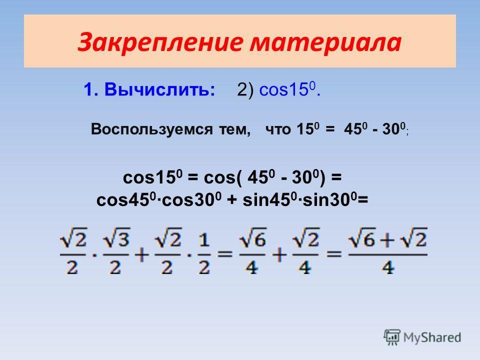 Закрепление материала 1. Вычислить: 2) cos15 0. Воспользуемся тем, что 15 0 = 45 0 - 30 0 ; cos15 0 = cos( 45 0 - 30 0 ) = cos45 0 ·cos30 0 + sin45 0 ·sin30 0 =