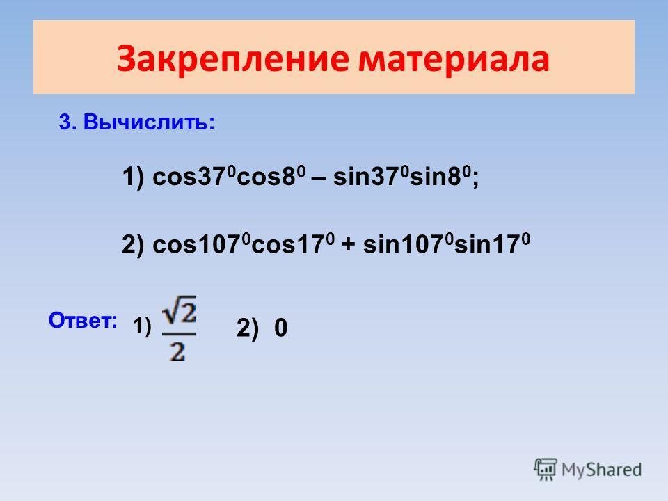 Закрепление материала 3. Вычислить: 1) cos37 0 cos8 0 – sin37 0 sin8 0 ; 2) cos107 0 cos17 0 + sin107 0 sin17 0 Ответ: 1) 2) 0