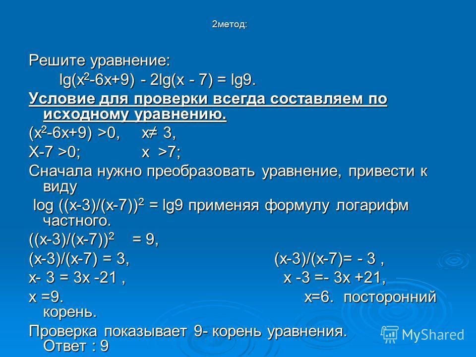 2 метод: Решите уравнение: lg(х 2 -6 х+9) - 2lg(х - 7) = lg9. lg(х 2 -6 х+9) - 2lg(х - 7) = lg9. Условие для проверки всегда составляем по исходному уравнению. (х 2 -6 х+9) >0, х 3, Х-7 >0; х >7; Сначала нужно преобразовать уравнение, привести к виду