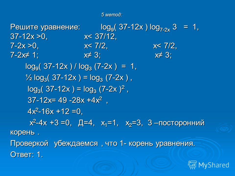 5 метод: Решите уравнение: log 9 ( 37-12 х ) log 7-2 х 3 = 1, 37-12 х >0, х 0, х< 37/12, 7-2 х >0, х 0, х< 7/2, х< 7/2, 7-2 х 1; х 3; х 3; log 9 ( 37-12 х ) / log 3 (7-2 х ) = 1, log 9 ( 37-12 х ) / log 3 (7-2 х ) = 1, ½ log 3 ( 37-12 х ) = log 3 (7-