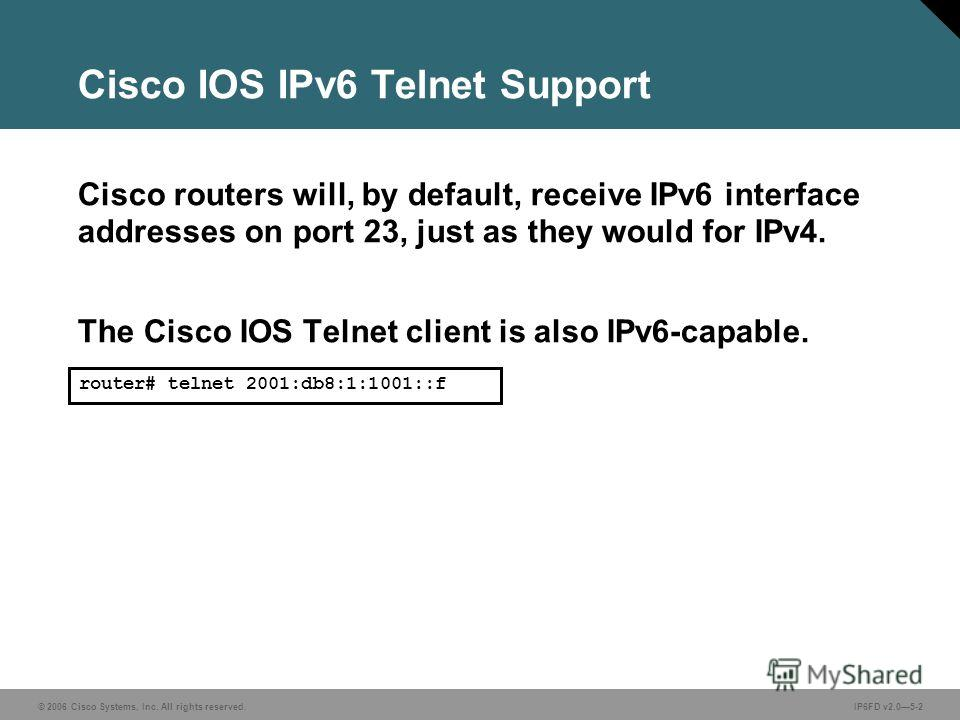 © 2006 Cisco Systems, Inc. All rights reserved.IP6FD v2.05-2 Cisco IOS IPv6 Telnet Support router# telnet 2001:db8:1:1001::f Cisco routers will, by default, receive IPv6 interface addresses on port 23, just as they would for IPv4. The Cisco IOS Telne