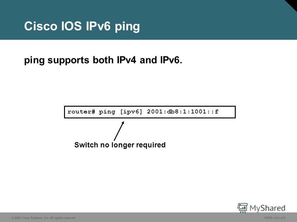 © 2006 Cisco Systems, Inc. All rights reserved.IP6FD v2.05-8 Cisco IOS IPv6 ping ping supports both IPv4 and IPv6. router# ping [ipv6] 2001:db8:1:1001::f Switch no longer required
