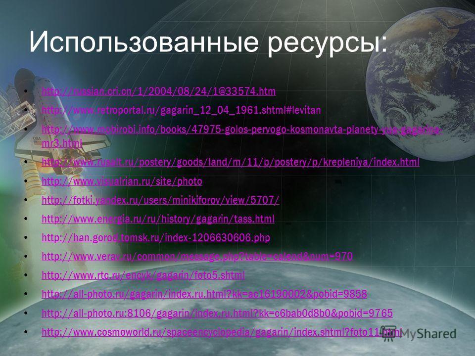 Использованные ресурсы: http://russian.cri.cn/1/2004/08/24/1@33574. htm http://www.retroportal.ru/gagarin_12_04_1961.shtml#levitan http://www.mobirobi.info/books/47975-golos-pervogo-kosmonavta-planety-yua-gagarina- mr3. html http://www.mobirobi.info/