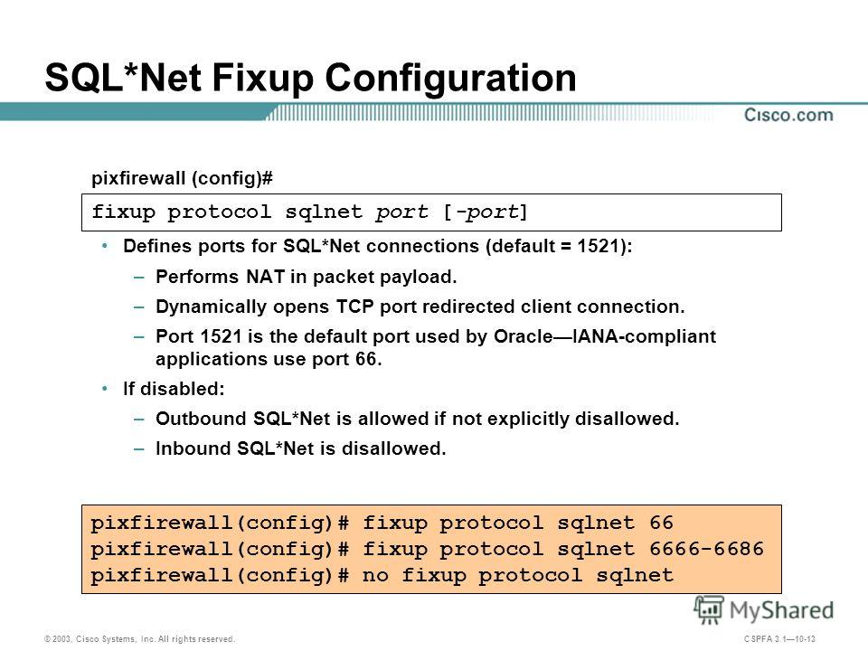 © 2003, Cisco Systems, Inc. All rights reserved. CSPFA 3.110-13 SQL*Net Fixup Configuration Defines ports for SQL*Net connections (default = 1521): –Performs NAT in packet payload. –Dynamically opens TCP port redirected client connection. –Port 1521