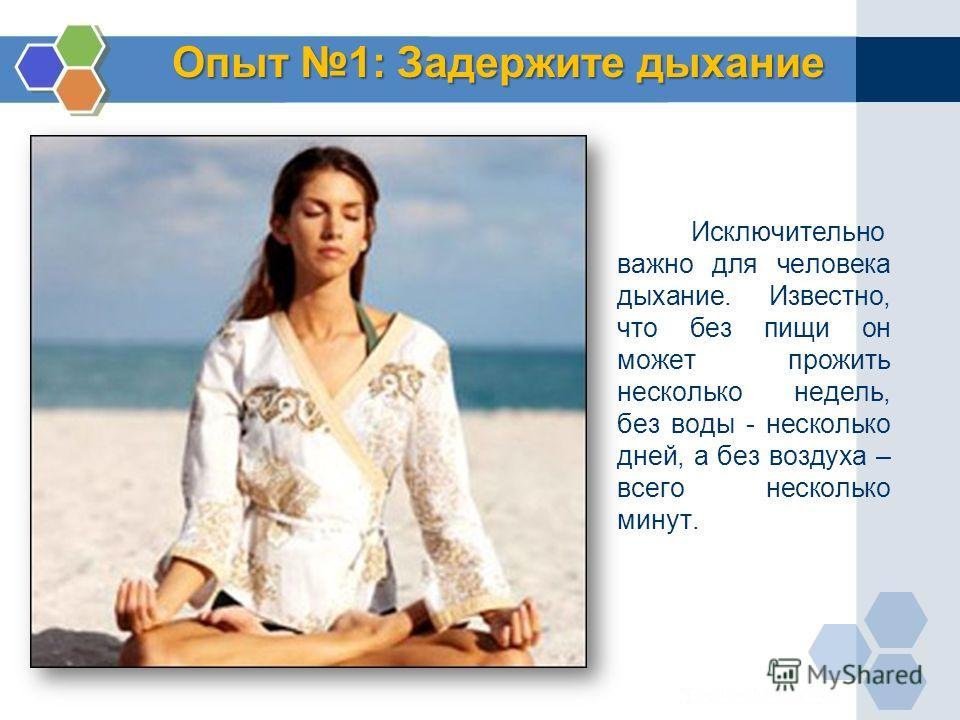 Опыт 1: Задержите дыхание Исключительно важно для человека дыхание. Известно, что без пищи он может прожить несколько недель, без воды - несколько дней, а без воздуха – всего несколько минут.
