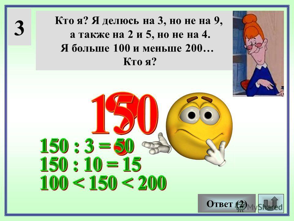 3 Кто я? Я делюсь на 3, но не на 9, а также на 2 и 5, но не на 4. Я больше 100 и меньше 200… Кто я? Ответ (2)