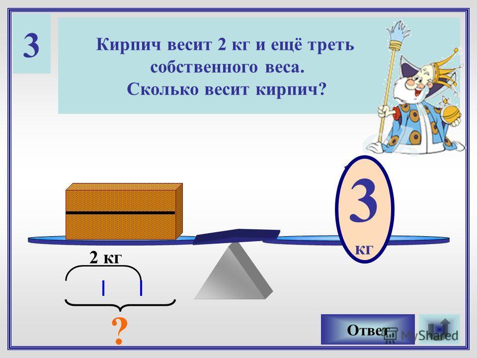 3 Кирпич весит 2 кг и ещё треть собственного веса. Сколько весит кирпич? ?кг Ответ 2 кг ? 3 кг