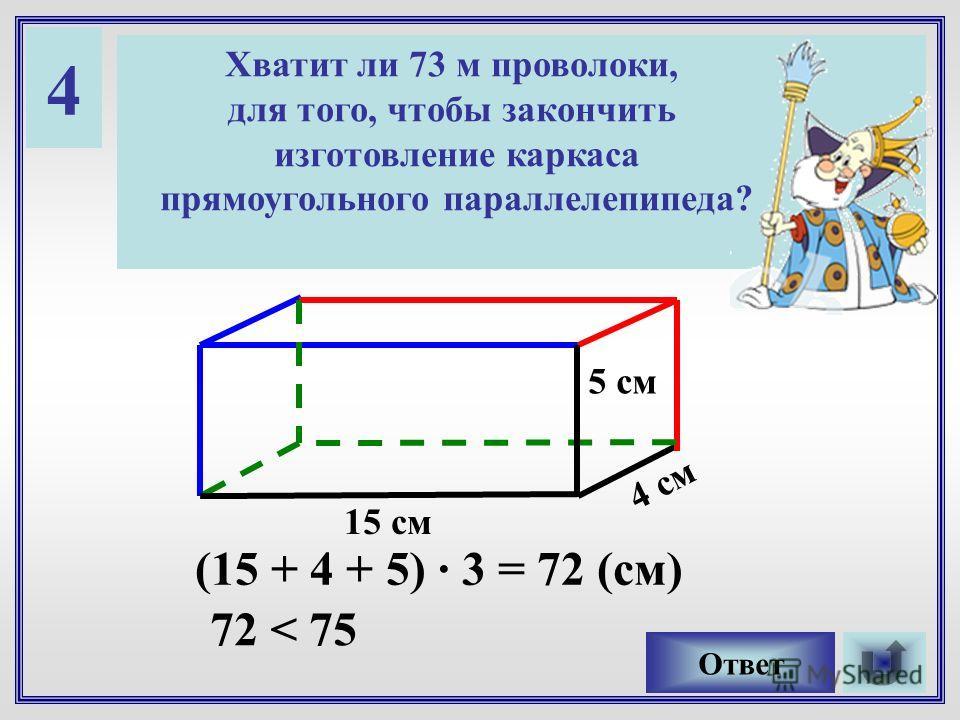4 Хватит ли 73 м проволоки, для того, чтобы закончить изготовление каркаса прямоугольного параллелепипеда? Ответ 15 см 5 см 4 см (15 + 4 + 5) · 3 = 72 (см) 72 < 75
