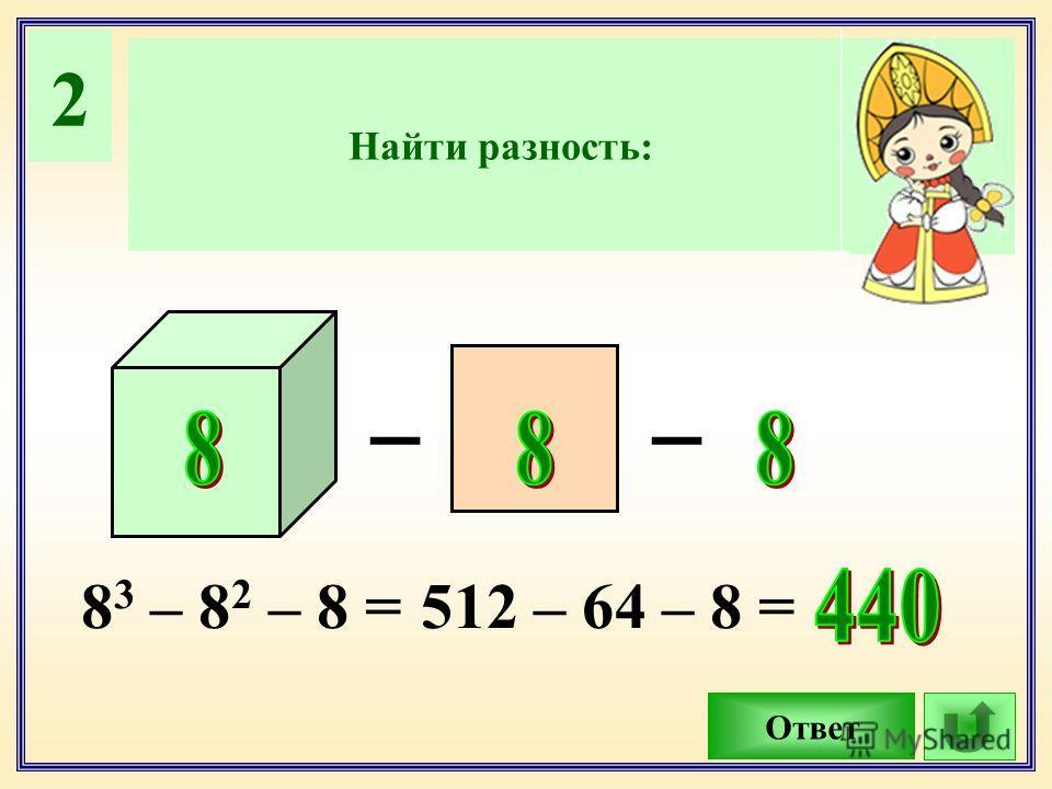 2 Найти разность: Ответ __ 8 3 – 8 2 – 8 =512 – 64 – 8 =
