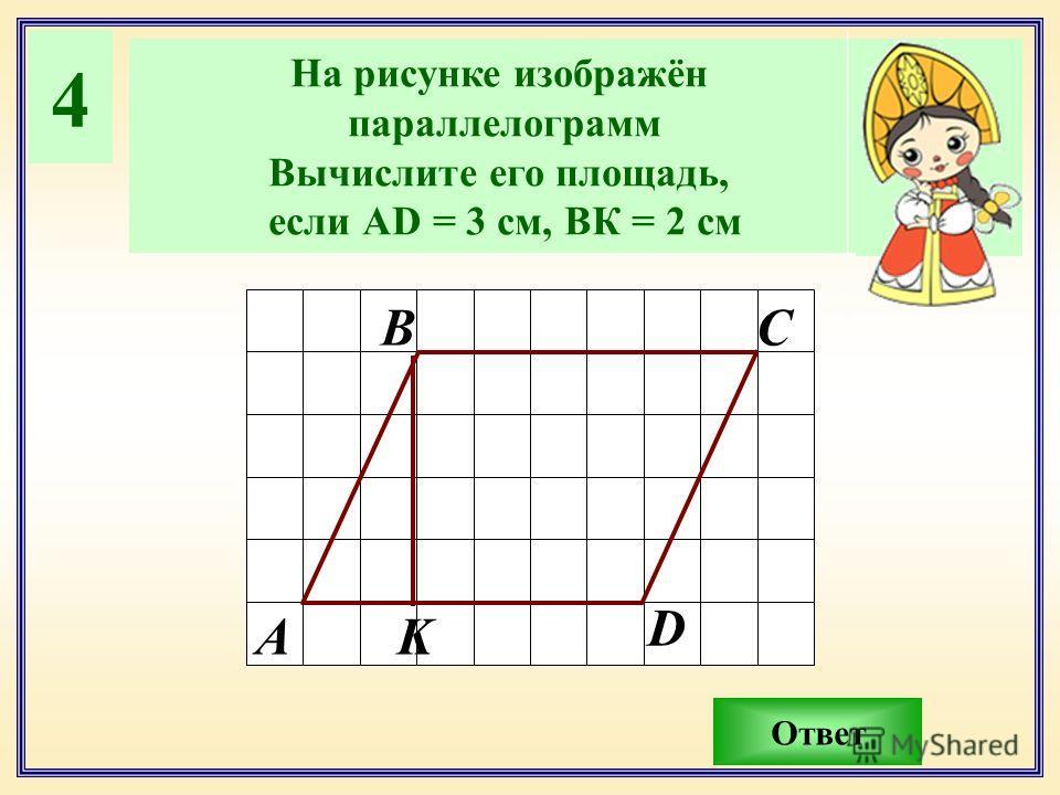 4 На рисунке изображён параллелограмм Вычислите его площадь, если АD = 3 см, ВК = 2 см Ответ А ВС D K