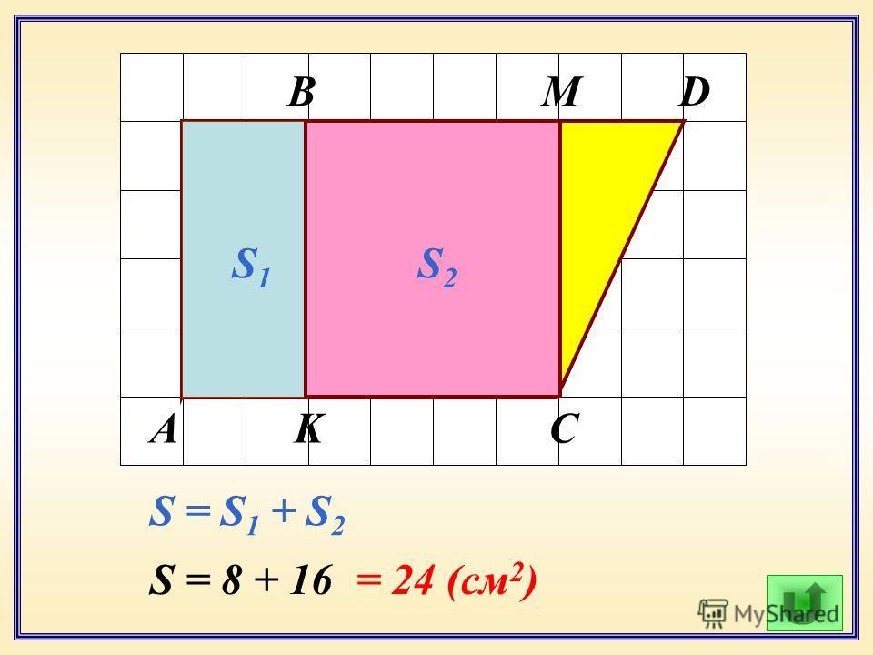 А В С D K M S1S1 S2S2 S = S 1 + S 2 S = 8 + 16= 24 (см 2 )