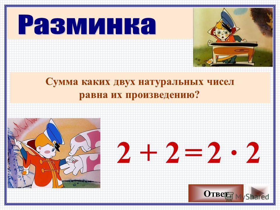 Сумма каких двух натуральных чисел равна их произведению? Ответ 2 + 22 · 2=